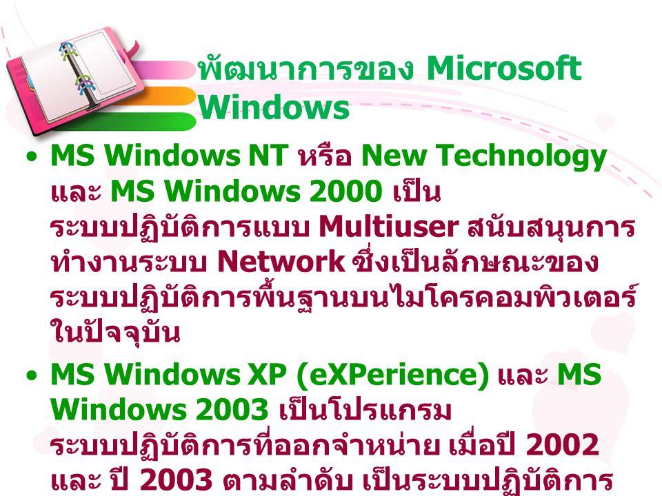 พัฒนาการของ Microsoft Windows MS Windows NT หรือ New Technology และ MS Windows 2000 เป็น ระบบปฏิบัติการแบบ Multiuser สนับสนุนการ ทำงานระบบ Network ซึ่งเป็นลักษณะของ ระบบปฏิบัติการพื้นฐานบนไมโครคอมพิวเตอร์ ในปัจจุบัน MS Windows XP (eXPerience) และ MS Windows 2003 เป็นโปรแกรม ระบบปฏิบัติการที่ออกจำหน่าย เมื่อปี 2002 และ ปี 2003 ตามลำดับ เป็นระบบปฏิบัติการ ที่สนันสนุนทั้ง Single User, Multi-User และ Network อย่างเต็มที่ มีความต้องการ ทรัพยากรในการทำงานสูง