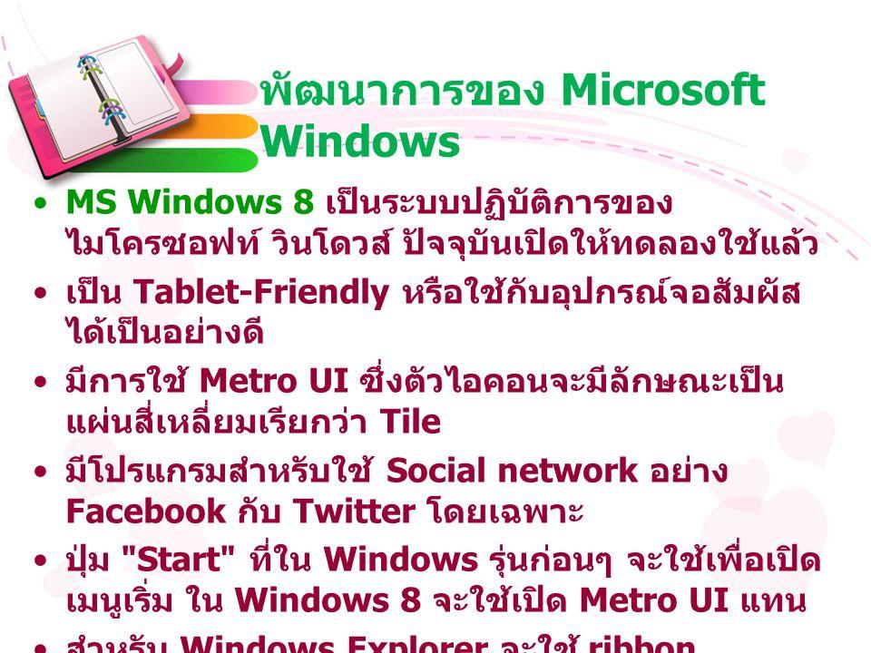 พัฒนาการของ Microsoft Windows MS Windows 8 เป็นระบบปฏิบัติการของ ไมโครซอฟท์ วินโดวส์ ปัจจุบันเปิดให้ทดลองใช้แล้ว เป็น Tablet-Friendly หรือใช้กับอุปกรณ์จอสัมผัส ได้เป็นอย่างดี มีการใช้ Metro UI ซึ่งตัวไอคอนจะมีลักษณะเป็น แผ่นสี่เหลี่ยมเรียกว่า Tile มีโปรแกรมสำหรับใช้ Social network อย่าง Facebook กับ Twitter โดยเฉพาะ ปุ่ม Start ที่ใน Windows รุ่นก่อนๆ จะใช้เพื่อเปิด เมนูเริ่ม ใน Windows 8 จะใช้เปิด Metro UI แทน สำหรับ Windows Explorer จะใช้ ribbon interface ซึ่งจะมีลักษณะคล้ายกับที่ใช้ใน Microsoft Office 2010