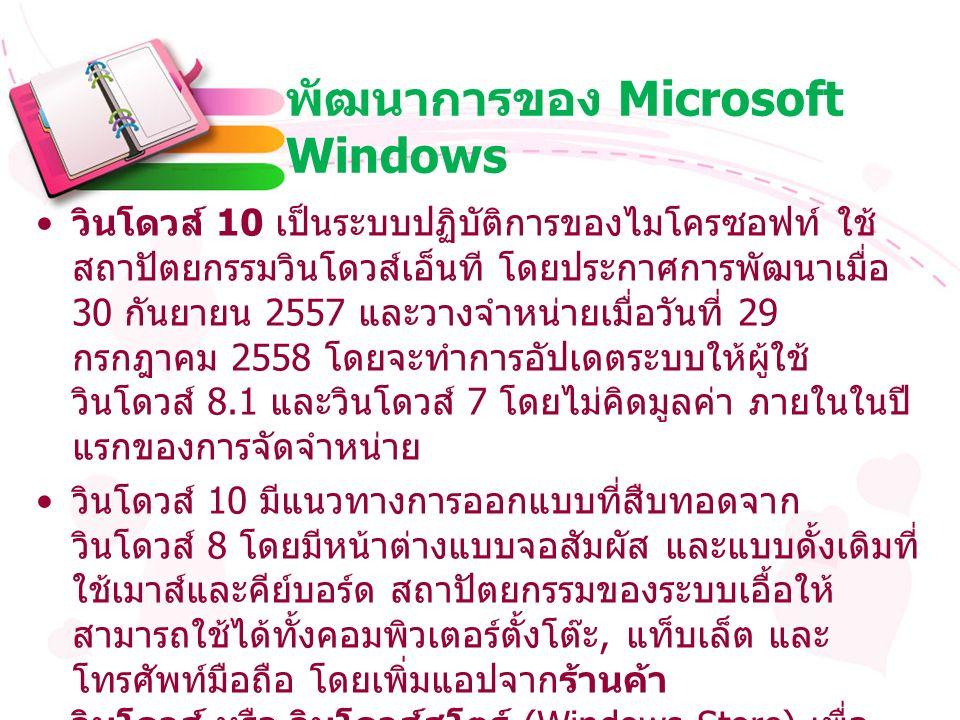 พัฒนาการของ Microsoft Windows วินโดวส์ 10 เป็นระบบปฏิบัติการของไมโครซอฟท์ ใช้ สถาปัตยกรรมวินโดวส์เอ็นที โดยประกาศการพัฒนาเมื่อ 30 กันยายน 2557 และวางจำหน่ายเมื่อวันที่ 29 กรกฎาคม 2558 โดยจะทำการอัปเดตระบบให้ผู้ใช้ วินโดวส์ 8.1 และวินโดวส์ 7 โดยไม่คิดมูลค่า ภายในในปี แรกของการจัดจำหน่าย วินโดวส์ 10 มีแนวทางการออกแบบที่สืบทอดจาก วินโดวส์ 8 โดยมีหน้าต่างแบบจอสัมผัส และแบบดั้งเดิมที่ ใช้เมาส์และคีย์บอร์ด สถาปัตยกรรมของระบบเอื้อให้ สามารถใช้ได้ทั้งคอมพิวเตอร์ตั้งโต๊ะ, แท็บเล็ต และ โทรศัพท์มือถือ โดยเพิ่มแอปจากร้านค้า วินโดวส์ หรือ วินโดวส์สโตร์ (Windows Store) เพื่อ การรองรับโปรแกรมเพิ่มเติม