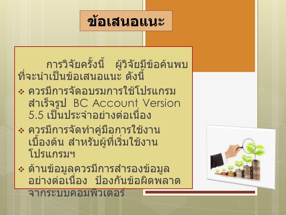 ข้อเสนอแนะ การวิจัยครั้งนี้ ผู้วิจัยมีข้อค้นพบ ที่จะนำเป็นข้อเสนอแนะ ดังนี้  ควรมีการจัดอบรมการใช้โปรแกรม สำเร็จรูป BC Account Version 5.5 เป็นประจำอย่างต่อเนื่อง  ควรมีการจัดทำคู่มือการใช้งาน เบื้องต้น สำหรับผู้ที่เริ่มใช้งาน โปรแกรมฯ  ด้านข้อมูลควรมีการสำรองข้อมูล อย่างต่อเนื่อง ป้องกันข้อผิดพลาด จากระบบคอมพิวเตอร์