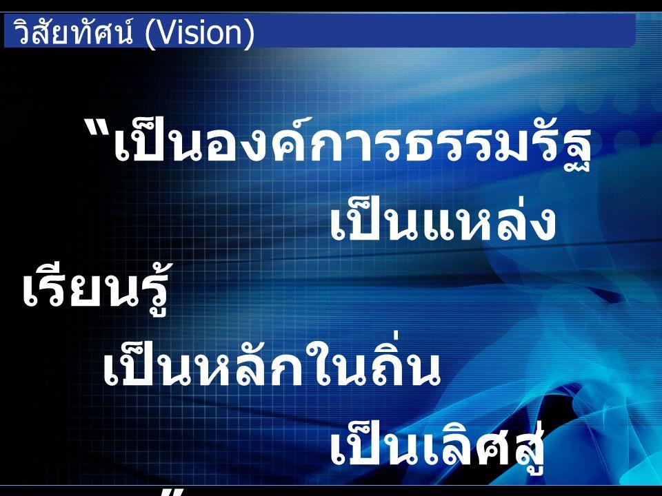 วิสัยทัศน์ (Vision) เป็นองค์การธรรมรัฐ เป็นแหล่ง เรียนรู้ เป็นหลักในถิ่น เป็นเลิศสู่ สากล