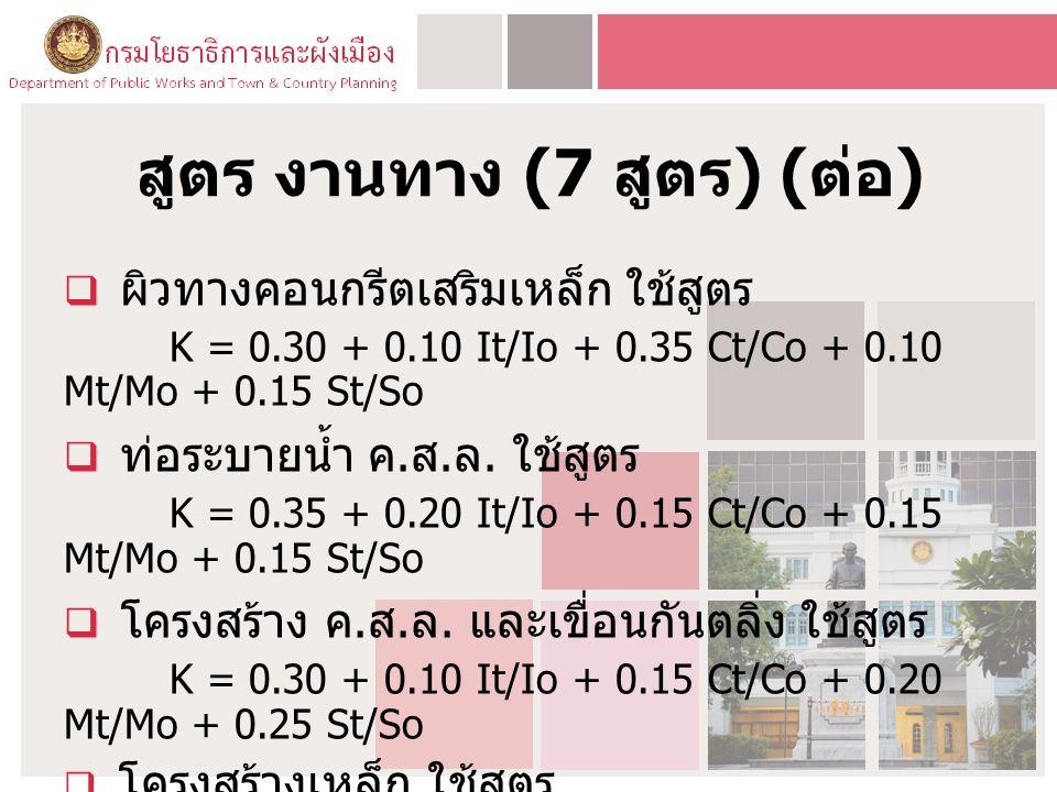 สูตร งานทาง (7 สูตร ) ( ต่อ )  ผิวทางคอนกรีตเสริมเหล็ก ใช้สูตร K = 0.30 + 0.10 It/Io + 0.35 Ct/Co + 0.10 Mt/Mo + 0.15 St/So  ท่อระบายน้ำ ค. ส. ล. ใช