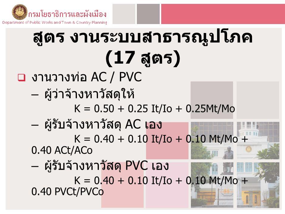 สูตร งานระบบสาธารณูปโภค (17 สูตร )  งานวางท่อ AC / PVC – ผู้ว่าจ้างหาวัสดุให้ K = 0.50 + 0.25 It/Io + 0.25Mt/Mo – ผู้รับจ้างหาวัสดุ AC เอง K = 0.40 + 0.10 It/Io + 0.10 Mt/Mo + 0.40 ACt/ACo – ผู้รับจ้างหาวัสดุ PVC เอง K = 0.40 + 0.10 It/Io + 0.10 Mt/Mo + 0.40 PVCt/PVCo