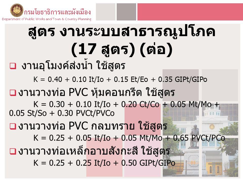 สูตร งานระบบสาธารณูปโภค (17 สูตร ) ( ต่อ )  งานอุโมงค์ส่งน้ำ ใช้สูตร K = 0.40 + 0.10 It/Io + 0.15 Et/Eo + 0.35 GIPt/GIPo  งานวางท่อ PVC หุ้มคอนกรีต ใช้สูตร K = 0.30 + 0.10 It/Io + 0.20 Ct/Co + 0.05 Mt/Mo + 0.05 St/So + 0.30 PVCt/PVCo  งานวางท่อ PVC กลบทราย ใช้สูตร K = 0.25 + 0.05 It/Io + 0.05 Mt/Mo + 0.65 PVCt/PCo  งานวางท่อเหล็กอาบสังกะสี ใช้สูตร K = 0.25 + 0.25 It/Io + 0.50 GIPt/GIPo