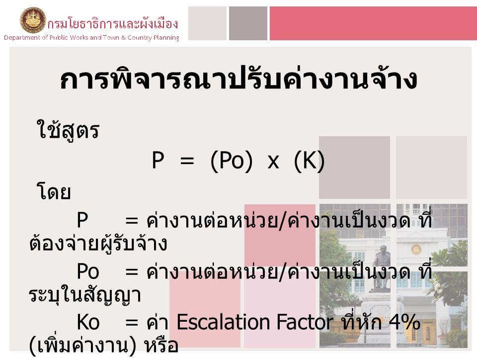 การพิจารณาปรับค่างานจ้าง ใช้สูตร P = (Po) x (K) โดย P= ค่างานต่อหน่วย / ค่างานเป็นงวด ที่ ต้องจ่ายผู้รับจ้าง Po = ค่างานต่อหน่วย / ค่างานเป็นงวด ที่ ระบุในสัญญา Ko= ค่า Escalation Factor ที่หัก 4% ( เพิ่มค่างาน ) หรือ บวกเพิ่ม 4% ( เรียกเงินคืน )