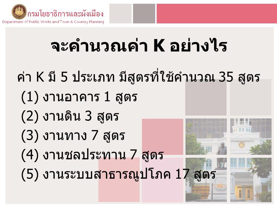 จะคำนวณค่า K อย่างไร ค่า K มี 5 ประเภท มีสูตรที่ใช้คำนวณ 35 สูตร (1) งานอาคาร 1 สูตร (2) งานดิน 3 สูตร (3) งานทาง 7 สูตร (4) งานชลประทาน 7 สูตร (5) งานระบบสาธารณูปโภค 17 สูตร