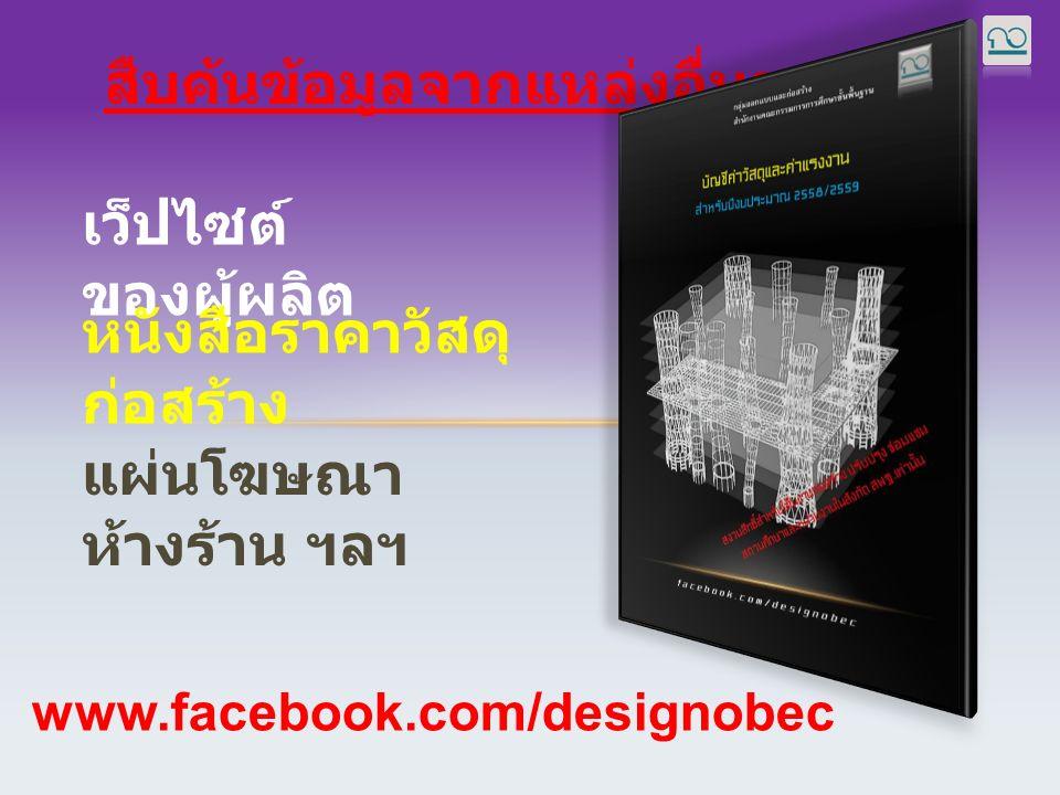 สืบค้นข้อมูลจากแหล่งอื่นๆ เว็ปไซต์ ของผู้ผลิต หนังสือราคาวัสดุ ก่อสร้าง www.facebook.com/designobec แผ่นโฆษณา ห้างร้าน ฯลฯ