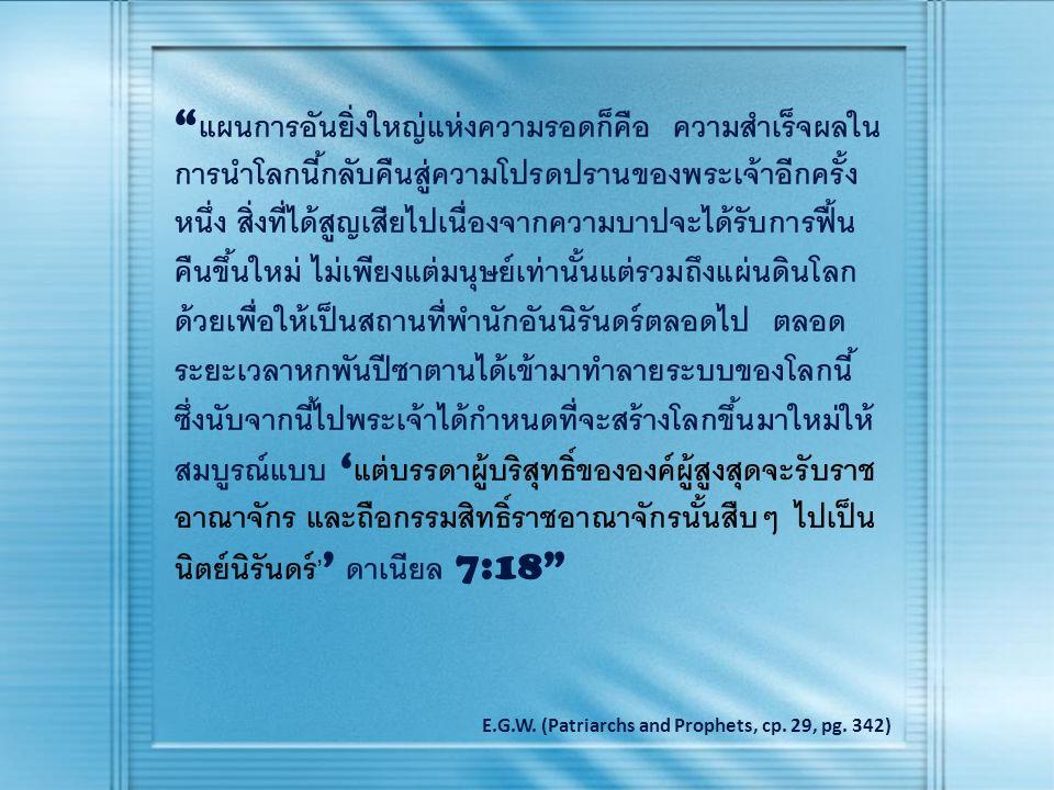 แผนการอันยิ่งใหญ่แห่งความรอดก็คือ ความสำเร็จผลใน การนำโลกนี้กลับคืนสู่ความโปรดปรานของพระเจ้าอีกครั้ง หนึ่ง สิ่งที่ได้สูญเสียไปเนื่องจากความบาปจะได้รับการฟื้น คืนขึ้นใหม่ ไม่เพียงแต่มนุษย์เท่านั้นแต่รวมถึงแผ่นดินโลก ด้วยเพื่อให้เป็นสถานที่พำนักอันนิรันดร์ตลอดไป ตลอด ระยะเวลาหกพันปีซาตานได้เข้ามาทำลายระบบของโลกนี้ ซึ่งนับจากนี้ไปพระเจ้าได้กำหนดที่จะสร้างโลกขึ้นมาใหม่ให้ สมบูรณ์แบบ ' แต่  บรร  ดา  ผู้  บริ  สุทธิ์  ของ  องค์  ผู้  สูง  สุด  จะ  รับ  ราช  อา  ณา  จักร และ  ถือ  กรรม  สิทธิ์  ราช  อา  ณา  จักร  นั้น  สืบๆ ไป  เป็น  นิตย์  นิรันดร์ ' ' ดาเนียล 7:18 E.G.W.
