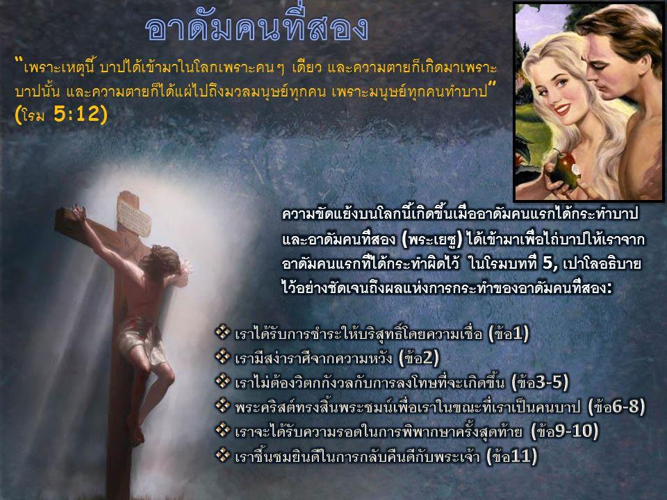 เพราะ  เหตุนี้ บาป  ได้  เข้า  มา  ใน  โลก  เพราะ  คนๆ เดียว และ  ความ  ตาย  ก็  เกิด  มา  เพราะ  บาป  นั้น และ  ความ  ตาย  ก็  ได้  แผ่  ไป  ถึง  มวล  มนุษย์  ทุก  คน เพราะ  มนุษย์  ทุก  คน  ทำ  บาป ( โรม 5:12)