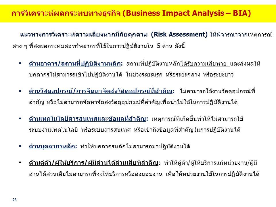 28 แนวทางการวิเคราะห์ความเสี่ยงหากมีภัยคุกคาม (Risk Assessment) ให้พิจารณาจากเหตุการณ์ ต่าง ๆ ที่ส่งผลกระทบต่อทรัพยากรที่ใช้ในการปฏิบัติงานใน 5 ด้าน ดังนี้  ด้านอาคาร/สถานที่ปฏิบัติงานหลัก: สถานที่ปฏิบัติงานหลักได้รับความเสียหาย และส่งผลให้ บุคลากรไม่สามารถเข้าไปปฏิบัติงานได้ ในช่วงระยะแรก หรือระยะกลาง หรือระยะยาว  ด้านวัสดุอุปกรณ์/การจัดหาจัดส่งวัสดุอุปกรณ์ที่สำคัญ: ไม่สามารถใช้งานวัสดุอุปกรณ์ที่ สำคัญ หรือไม่สามารถจัดหาจัดส่งวัสดุอุปกรณ์ที่สำคัญเพื่อนำไปใช้ในการปฏิบัติงานได้  ด้านเทคโนโลยีสารสนเทศและข้อมูลที่สำคัญ: เหตุการณ์ที่เกิดขึ้นทำให้ไม่สามารถใช้ ระบบงานเทคโนโลยี หรือระบบสารสนเทศ หรือเข้าถึงข้อมูลที่สำคัญในการปฏิบัติงานได้  ด้านบุคลากรหลัก: ทำให้บุคลากรหลักไม่สามารถมาปฏิบัติงานได้  ด้านคู่ค้า/ผู้ให้บริการ/ผู้มีส่วนได้ส่วนเสียที่สำคัญ: ทำให้คู่ค้า/ผู้ให้บริการแก่หน่วยงาน/ผู้มี ส่วนได้ส่วนเสียไม่สามารถที่จะให้บริการหรือส่งมอบงาน เพื่อให้หน่วยงานใช้ในการปฏิบัติงานได้ การวิเคราะห์ผลกระทบทางธุรกิจ (Business Impact Analysis – BIA)