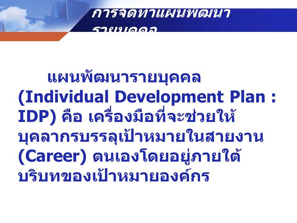 การจัดทำแผนพัฒนา รายบุคคล แผนพัฒนารายบุคคล (Individual Development Plan : IDP) คือ เครื่องมือที่จะช่วยให้ บุคลากรบรรลุเป้าหมายในสายงาน (Career) ตนเองโ