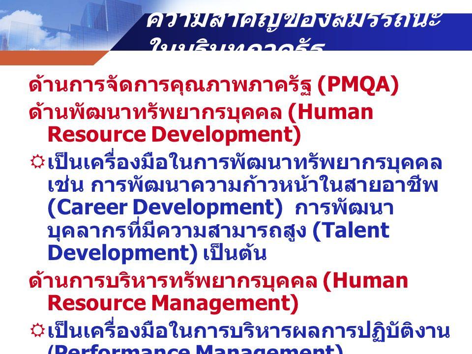 ความสำคัญของสมรรถนะ ในบริบทภาครัฐ ด้านการจัดการคุณภาพภาครัฐ (PMQA) ด้านพัฒนาทรัพยากรบุคคล (Human Resource Development)  เป็นเครื่องมือในการพัฒนาทรัพยากรบุคคล เช่น การพัฒนาความก้าวหน้าในสายอาชีพ (Career Development) การพัฒนา บุคลากรที่มีความสามารถสูง (Talent Development) เป็นต้น ด้านการบริหารทรัพยากรบุคคล (Human Resource Management)  เป็นเครื่องมือในการบริหารผลการปฏิบัติงาน (Performance Management)  เป็นเครื่องมือในการบริหารทรัพยากรบุคคล เช่น การให้รางวัล การเลื่อนขั้น เลื่อน ตำแหน่ง เป็นต้น