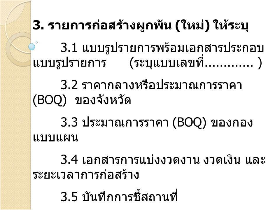 3. รายการก่อสร้างผูกพัน ( ใหม่ ) ให้ระบุ 3.1 แบบรูปรายการพร้อมเอกสารประกอบ แบบรูปรายการ ( ระบุแบบเลขที่............. ) 3.2 ราคากลางหรือประมาณการราคา (