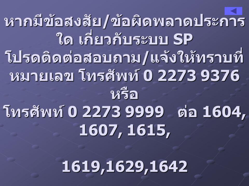 หากมีข้อสงสัย / ข้อผิดพลาดประการ ใด เกี่ยวกับระบบ SP โปรดติดต่อสอบถาม / แจ้งให้ทราบที่ หมายเลข โทรศัพท์ 0 2273 9376 หรือ โทรศัพท์ 0 2273 9999 ต่อ 1604, 1607, 1615, 1619,1629,1642