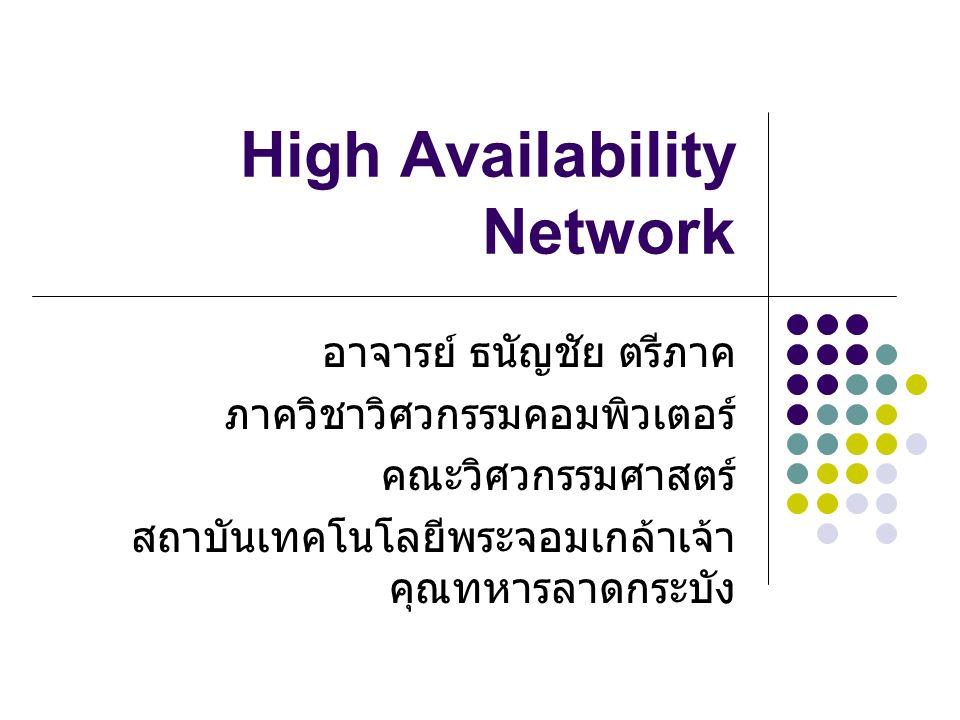 High Availability Network อาจารย์ ธนัญชัย ตรีภาค ภาควิชาวิศวกรรมคอมพิวเตอร์ คณะวิศวกรรมศาสตร์ สถาบันเทคโนโลยีพระจอมเกล้าเจ้า คุณทหารลาดกระบัง