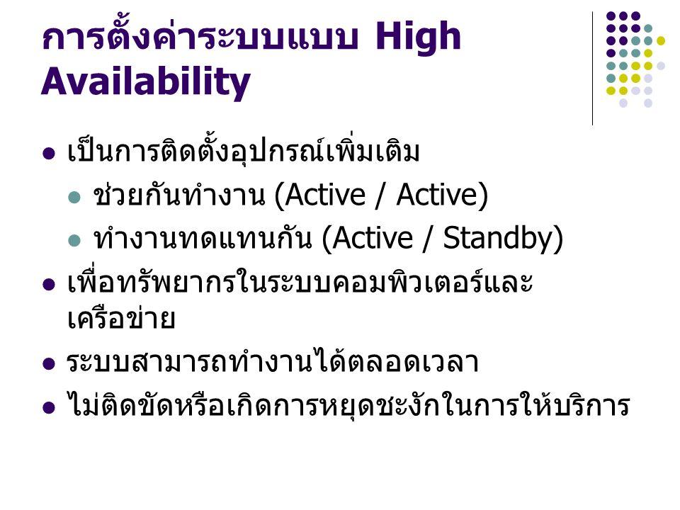 การตั้งค่าระบบแบบ High Availability เป็นการติดตั้งอุปกรณ์เพิ่มเติม ช่วยกันทำงาน (Active / Active) ทำงานทดแทนกัน (Active / Standby) เพื่อทรัพยากรในระบบ