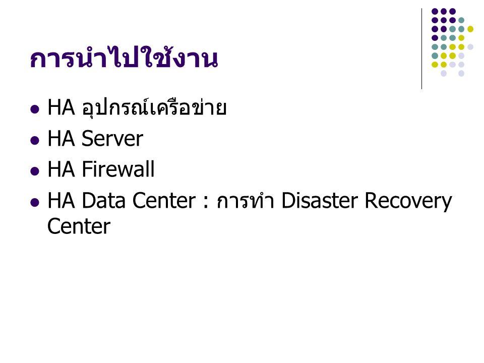 การนำไปใช้งาน HA อุปกรณ์เครือข่าย HA Server HA Firewall HA Data Center : การทำ Disaster Recovery Center