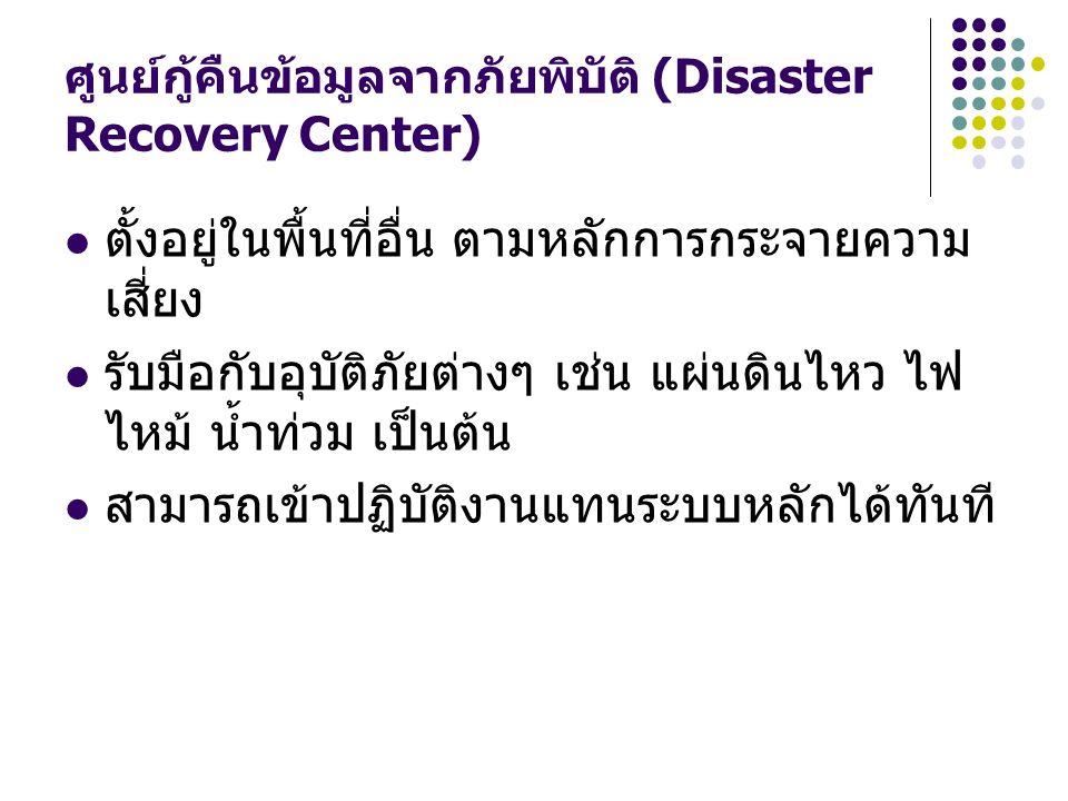 ศูนย์กู้คืนข้อมูลจากภัยพิบัติ (Disaster Recovery Center) ตั้งอยู่ในพื้นที่อื่น ตามหลักการกระจายความ เสี่ยง รับมือกับอุบัติภัยต่างๆ เช่น แผ่นดินไหว ไฟ