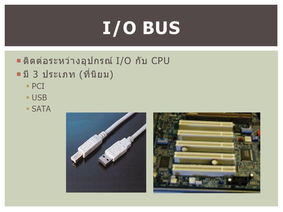  ติดต่อระหว่างอุปกรณ์ I/O กับ CPU  มี 3 ประเภท ( ที่นิยม )  PCI  USB  SATA I/O BUS