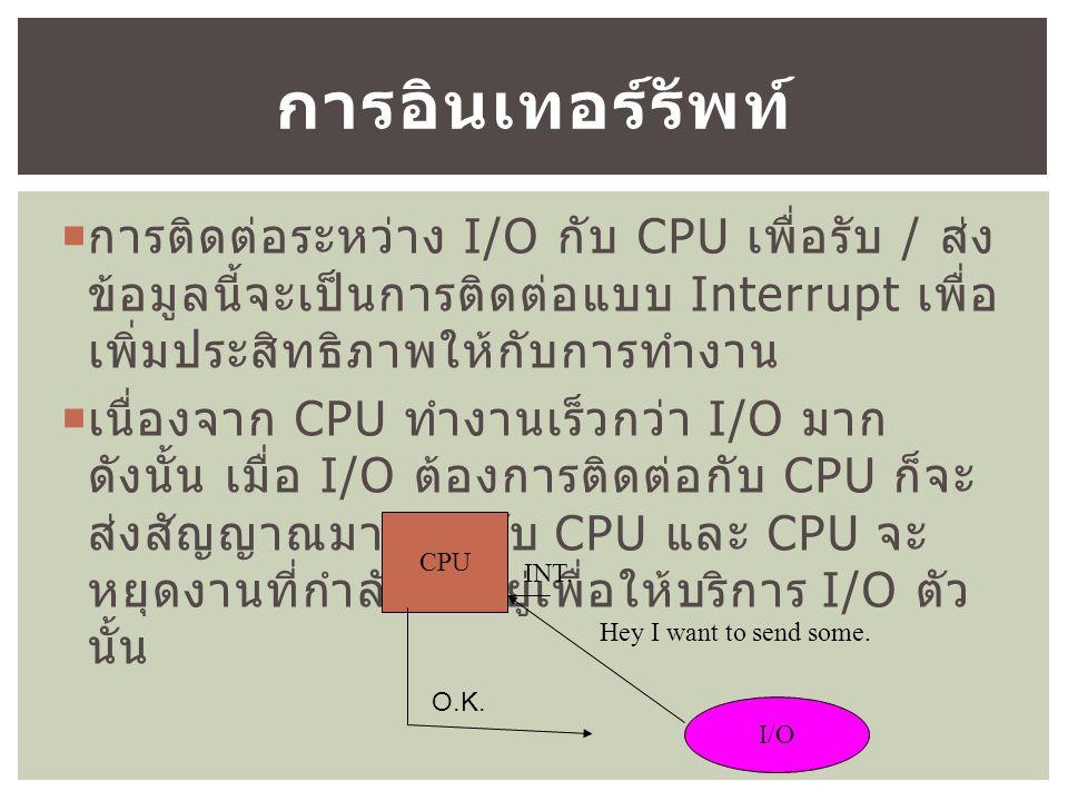  การติดต่อระหว่าง I/O กับ CPU เพื่อรับ / ส่ง ข้อมูลนี้จะเป็นการติดต่อแบบ Interrupt เพื่อ เพิ่มประสิทธิภาพให้กับการทำงาน  เนื่องจาก CPU ทำงานเร็วกว่า I/O มาก ดังนั้น เมื่อ I/O ต้องการติดต่อกับ CPU ก็จะ ส่งสัญญาณมาบอกกับ CPU และ CPU จะ หยุดงานที่กำลังทำอยู่เพื่อให้บริการ I/O ตัว นั้น การอินเทอร์รัพท์ CPU I/O Hey I want to send some.
