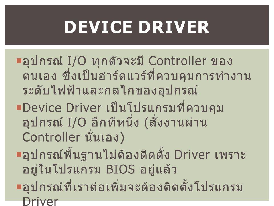  อุปกรณ์ I/O ทุกตัวจะมี Controller ของ ตนเอง ซึ่งเป็นฮาร์ดแวร์ที่ควบคุมการทำงาน ระดับไฟฟ้าและกลไกของอุปกรณ์  Device Driver เป็นโปรแกรมที่ควบคุม อุปกรณ์ I/O อีกทีหนึ่ง ( สั่งงานผ่าน Controller นั่นเอง )  อุปกรณ์พื้นฐานไม่ต้องติดตั้ง Driver เพราะ อยู่ในโปรแกรม BIOS อยู่แล้ว  อุปกรณ์ที่เราต่อเพิ่มจะต้องติดตั้งโปรแกรม Driver DEVICE DRIVER