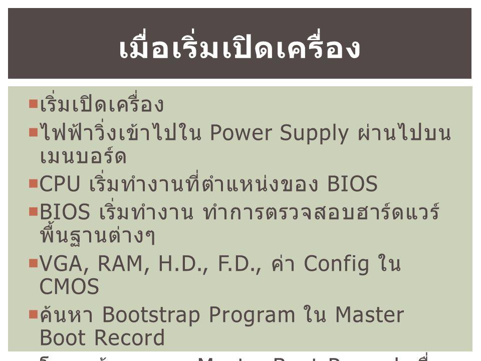  เริ่มเปิดเครื่อง  ไฟฟ้าวิ่งเข้าไปใน Power Supply ผ่านไปบน เมนบอร์ด  CPU เริ่มทำงานที่ตำแหน่งของ BIOS  BIOS เริ่มทำงาน ทำการตรวจสอบฮาร์ดแวร์ พื้นฐานต่างๆ  VGA, RAM, H.D., F.D., ค่า Config ใน CMOS  ค้นหา Bootstrap Program ใน Master Boot Record  โหลดข้อมูลจาก Master Boot Record เพื่อ โหลด O.S.