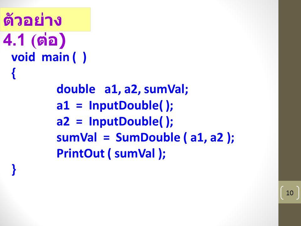 10 ตัวอย่าง 4.1 ( ต่อ ) void main ( ) { double a1, a2, sumVal; a1 = InputDouble( ); a2 = InputDouble( ); sumVal = SumDouble ( a1, a2 ); PrintOut ( sumVal ); }