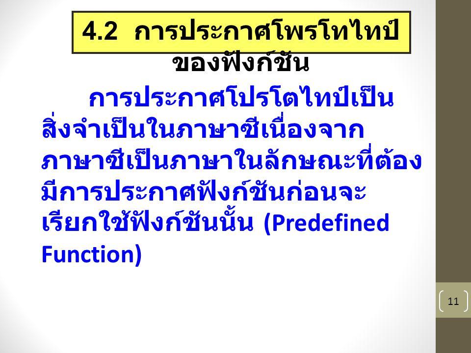 11 4.2 การประกาศโพรโทไทป์ ของฟังก์ชัน การประกาศโปรโตไทป์เป็น สิ่งจำเป็นในภาษาซีเนื่องจาก ภาษาซีเป็นภาษาในลักษณะที่ต้อง มีการประกาศฟังก์ชันก่อนจะ เรียกใช้ฟังก์ชันนั้น (Predefined Function)