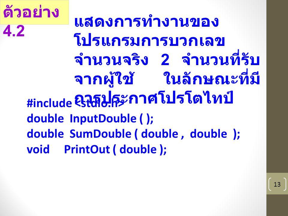 13 #include double InputDouble ( ); double SumDouble ( double, double ); void PrintOut ( double ); ตัวอย่าง 4.2 แสดงการทำงานของ โปรแกรมการบวกเลข จำนวนจริง 2 จำนวนที่รับ จากผู้ใช้ ในลักษณะที่มี การประกาศโปรโตไทป์