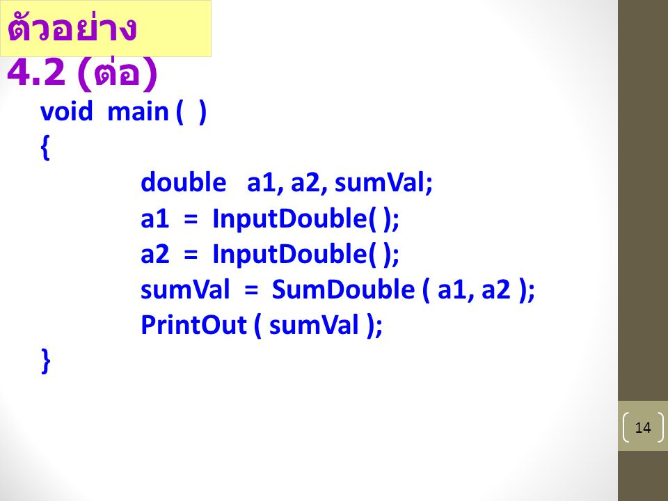 14 void main ( ) { double a1, a2, sumVal; a1 = InputDouble( ); a2 = InputDouble( ); sumVal = SumDouble ( a1, a2 ); PrintOut ( sumVal ); } ตัวอย่าง 4.2 ( ต่อ )