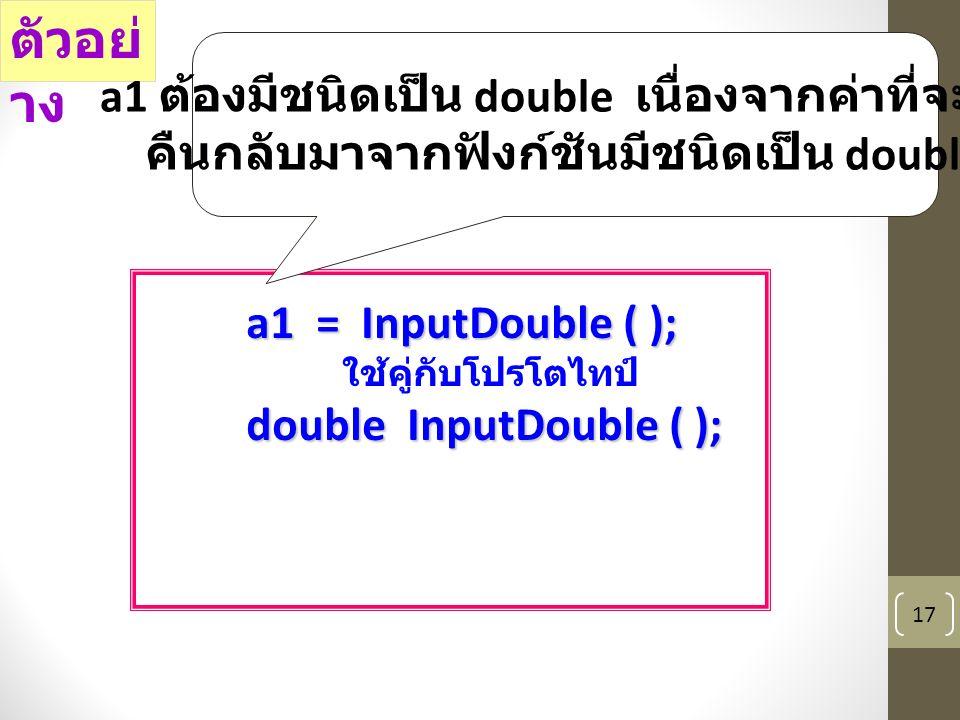 17 a1 = InputDouble ( ); ใช้คู่กับโปรโตไทป์ double InputDouble ( ); ตัวอย่ าง a1 ต้องมีชนิดเป็น double เนื่องจากค่าที่จะส่ง คืนกลับมาจากฟังก์ชันมีชนิดเป็น double