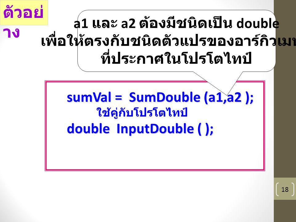 18 sumVal = SumDouble (a1,a2 ); ใช้คู่กับโปรโตไทป์ double InputDouble ( ); ตัวอย่ าง a1 และ a2 ต้องมีชนิดเป็น double เพื่อให้ตรงกับชนิดตัวแปรของอาร์กิวเมนท์ ที่ประกาศในโปรโตไทป์