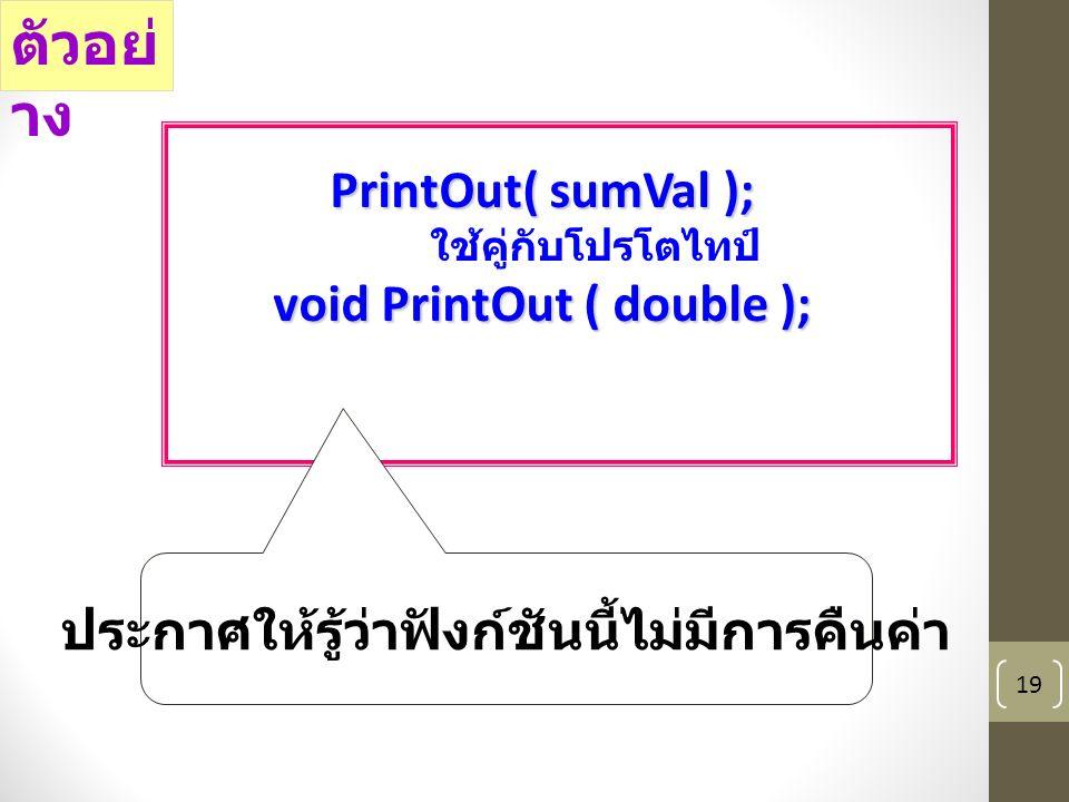 19 PrintOut( sumVal ); ใช้คู่กับโปรโตไทป์ void PrintOut ( double ); ตัวอย่ าง ประกาศให้รู้ว่าฟังก์ชันนี้ไม่มีการคืนค่า