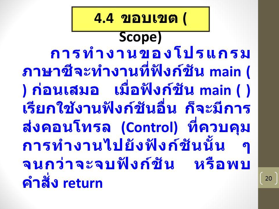 20 4.4 ขอบเขต ( Scope) การทำงานของโปรแกรม ภาษาซีจะทำงานที่ฟังก์ชัน main ( ) ก่อนเสมอ เมื่อฟังก์ชัน main ( ) เรียกใช้งานฟังก์ชันอื่น ก็จะมีการ ส่งคอนโทรล (Control) ที่ควบคุม การทำงานไปยังฟังก์ชันนั้น ๆ จนกว่าจะจบฟังก์ชัน หรือพบ คำสั่ง return