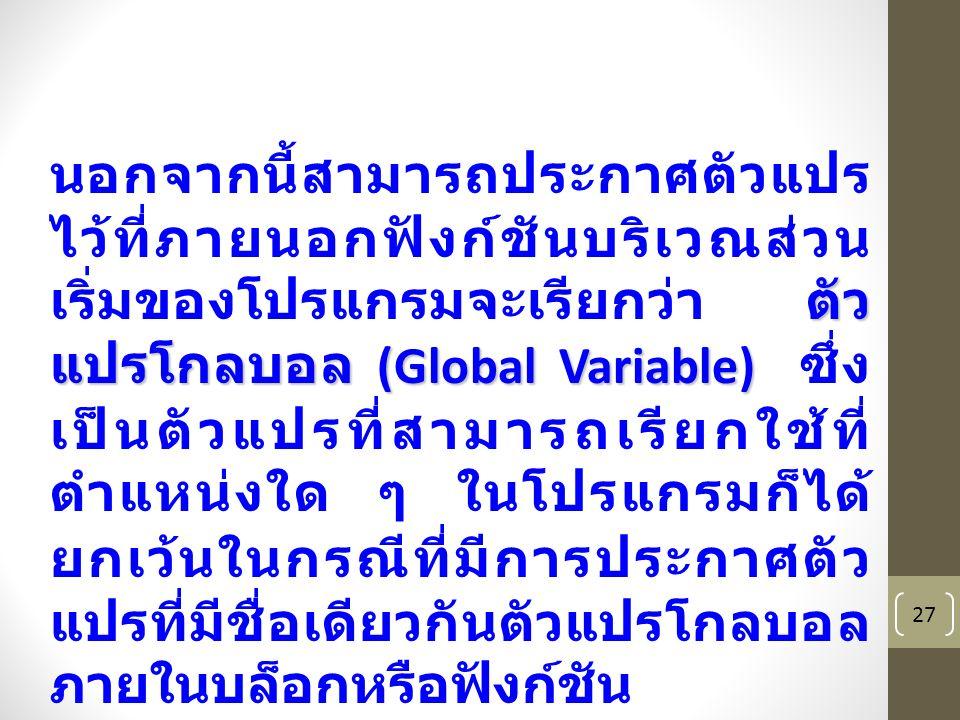 27 ตัว แปรโกลบอล (Global Variable) นอกจากนี้สามารถประกาศตัวแปร ไว้ที่ภายนอกฟังก์ชันบริเวณส่วน เริ่มของโปรแกรมจะเรียกว่า ตัว แปรโกลบอล (Global Variable) ซึ่ง เป็นตัวแปรที่สามารถเรียกใช้ที่ ตำแหน่งใด ๆ ในโปรแกรมก็ได้ ยกเว้นในกรณีที่มีการประกาศตัว แปรที่มีชื่อเดียวกันตัวแปรโกลบอล ภายในบล็อกหรือฟังก์ชัน