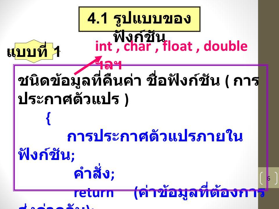 6 4.1 รูปแบบของ ฟังก์ชัน ชนิดข้อมูลที่คืนค่า ชื่อฟังก์ชัน ( การ ประกาศตัวแปร ) { การประกาศตัวแปรภายใน ฟังก์ชัน ; คำสั่ง ; return ( ค่าข้อมูลที่ต้องการ ส่งค่ากลับ ); } int, char, float, double ฯลฯ แบบที่ 1