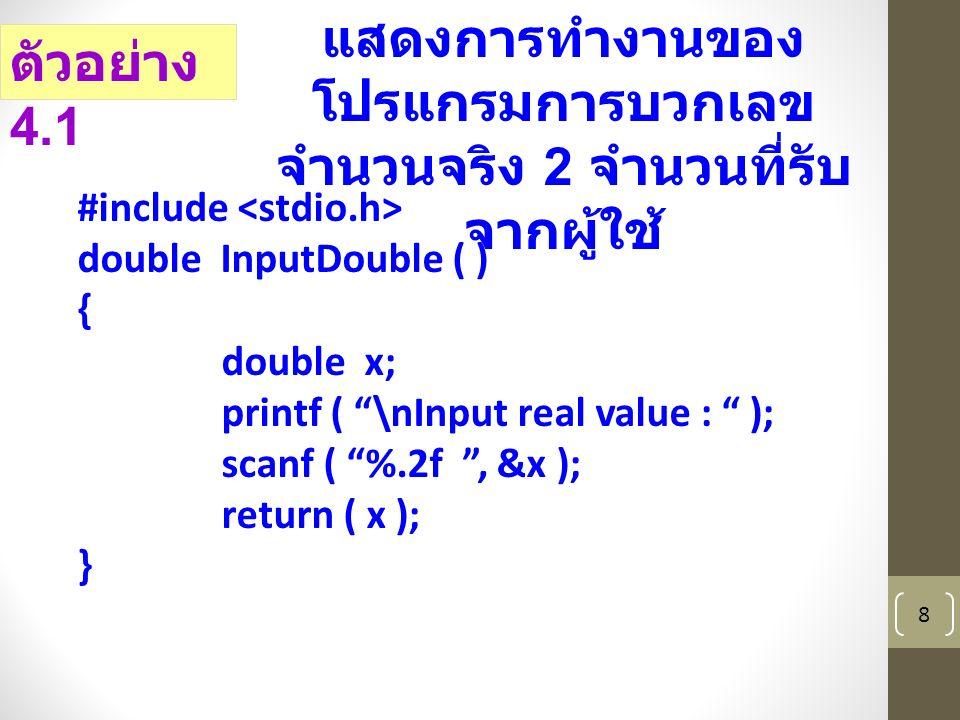 8 ตัวอย่าง 4.1 แสดงการทำงานของ โปรแกรมการบวกเลข จำนวนจริง 2 จำนวนที่รับ จากผู้ใช้ #include double InputDouble ( ) { double x; printf ( \nInput real value : ); scanf ( %.2f , &x ); return ( x ); }