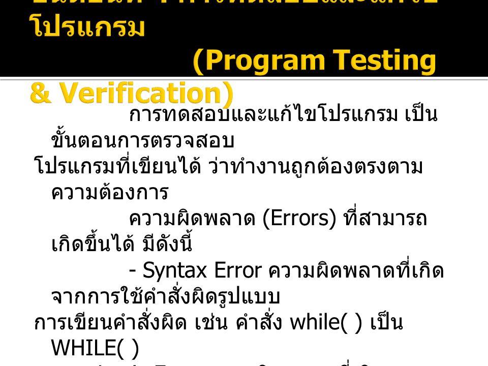 การทดสอบและแก้ไขโปรแกรม เป็น ขั้นตอนการตรวจสอบ โปรแกรมที่เขียนได้ ว่าทำงานถูกต้องตรงตาม ความต้องการ ความผิดพลาด (Errors) ที่สามารถ เกิดขึ้นได้ มีดังนี้ - Syntax Error ความผิดพลาดที่เกิด จากการใช้คำสั่งผิดรูปแบบ การเขียนคำสั่งผิด เช่น คำสั่ง while( ) เป็น WHILE( ) - Logic Error ความผิดพลาดที่เกิดจากการ ที่โปรแกรมทำงาน ผิดไปจากขั้นตอนที่ควรจะเป็น