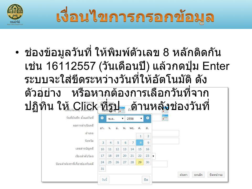 ช่องข้อมูลวันที่ ให้พิมพ์ตัวเลข 8 หลักติดกัน เช่น 16112557 ( วันเดือนปี ) แล้วกดปุ่ม Enter ระบบจะใส่ขีดระหว่างวันที่ให้อัตโนมัติ ดัง ตัวอย่าง หรือหากต้องการเลือกวันที่จาก ปฏิทิน ให้ Click ที่รูป ด้านหลังช่องวันที่