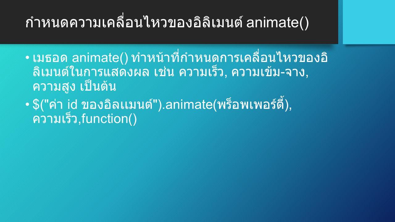 กำหนดความเคลื่อนไหวของอิลิเมนต์ animate() เมธอด animate() ทำหน้าที่กำหนดการเคลื่อนไหวของอิ ลิเมนต์ในการแสดงผล เช่น ความเร็ว, ความเข้ม - จาง, ความสูง เป็นต้น $( ค่า id ของอิลเเมนต์ ).animate( พร็อพเพอร์ตี้ ), ความเร็ว,function()