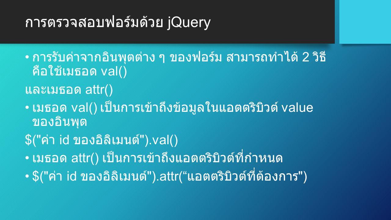 การตรวจสอบฟอร์มด้วย jQuery การรับค่าจากอินพุตต่าง ๆ ของฟอร์ม สามารถทำได้ 2 วิธี คือใช้เมธอด val() และเมธอด attr() เมธอด val() เป็นการเข้าถึงข้อมูลในแอตตริบิวต์ value ของอินพุต $( ค่า id ของอิลิเมนต์ ).val() เมธอด attr() เป็นการเข้าถึงแอตตริบิวต์ที่กำหนด $( ค่า id ของอิลิเมนต์ ).attr( แอตตริบิวต์ที่ต้องการ )