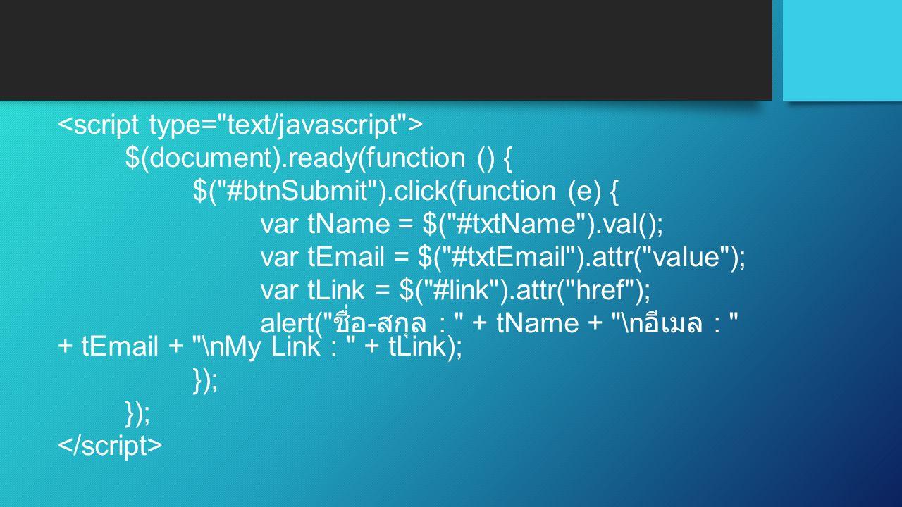 $(document).ready(function () { $( #btnSubmit ).click(function (e) { var tName = $( #txtName ).val(); var tEmail = $( #txtEmail ).attr( value ); var tLink = $( #link ).attr( href ); alert( ชื่อ - สกุล : + tName + \n อีเมล : + tEmail + \nMy Link : + tLink); });
