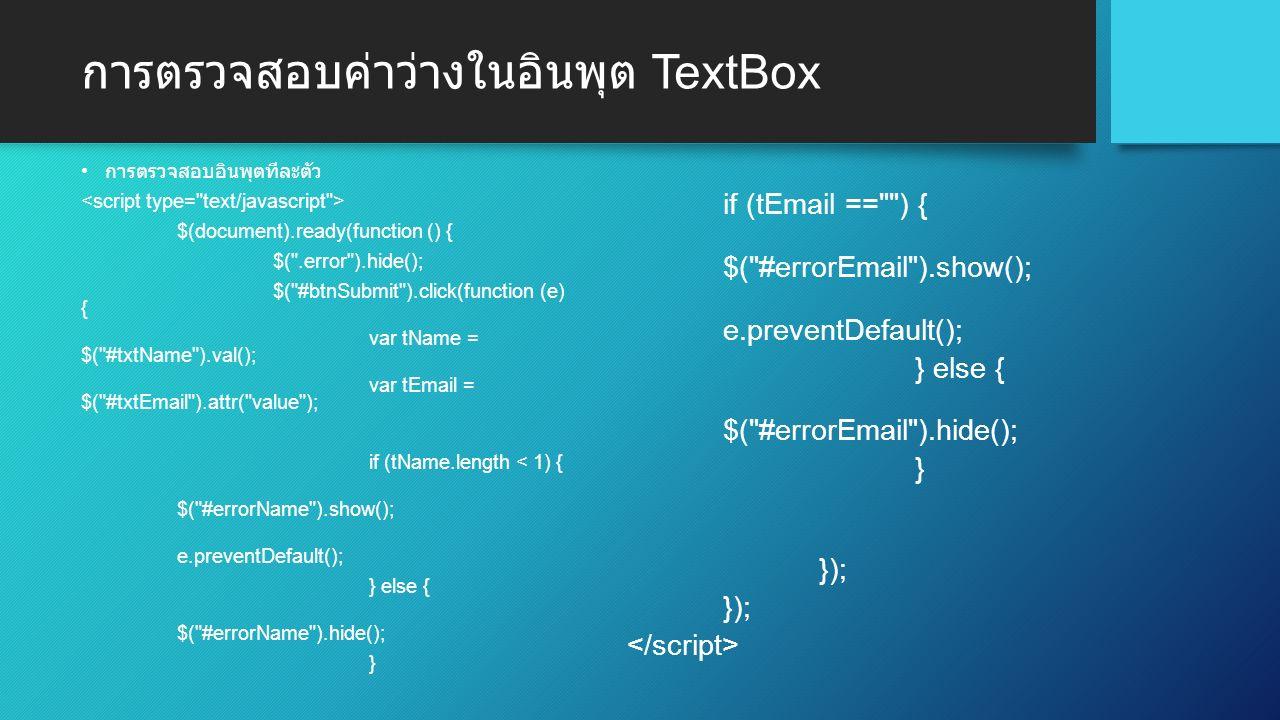 การตรวจสอบค่าว่างในอินพุต TextBox การตรวจสอบอินพุตทีละตัว $(document).ready(function () { $( .error ).hide(); $( #btnSubmit ).click(function (e) { var tName = $( #txtName ).val(); var tEmail = $( #txtEmail ).attr( value ); if (tName.length < 1) { $( #errorName ).show(); e.preventDefault(); } else { $( #errorName ).hide(); } if (tEmail == ) { $( #errorEmail ).show(); e.preventDefault(); } else { $( #errorEmail ).hide(); } });