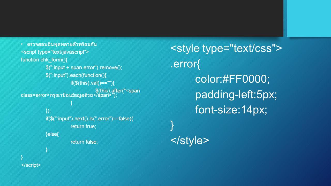 ตรวจสอบอินพุดหลายตัวพร้อมกัน function chk_form(){ $( :input + span.error ).remove(); $( :input ).each(function(){ if($(this).val()== ){ $(this).after( กรุณาป้อนข้อมูลด้วย ); } }); if($( :input ).next().is( .error )==false){ return true; }else{ return false; }.error{ color:#FF0000; padding-left:5px; font-size:14px; }