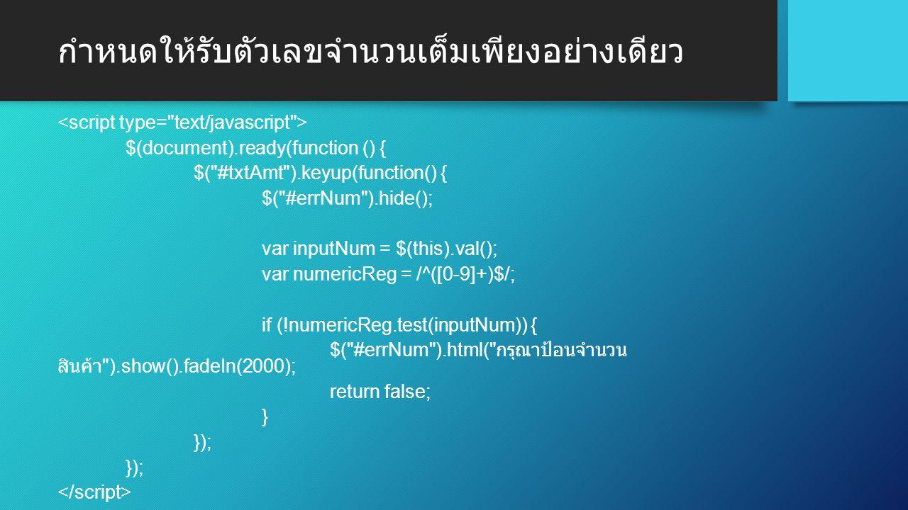 กำหนดให้รับตัวเลขจำนวนเต็มเพียงอย่างเดียว $(document).ready(function () { $( #txtAmt ).keyup(function() { $( #errNum ).hide(); var inputNum = $(this).val(); var numericReg = /^([0-9]+)$/; if (!numericReg.test(inputNum)) { $( #errNum ).html( กรุณาป้อนจำนวน สินค้า ).show().fadeIn(2000); return false; } });