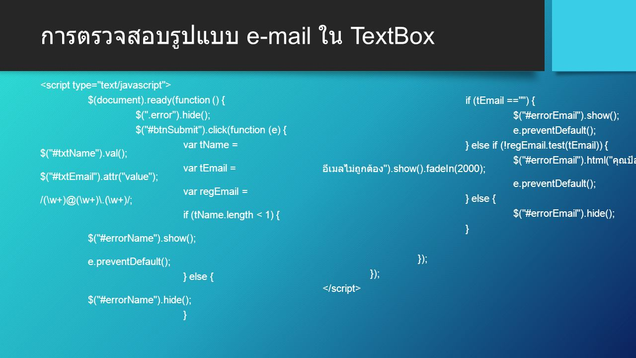 การตรวจสอบรูปแบบ e-mail ใน TextBox $(document).ready(function () { $( .error ).hide(); $( #btnSubmit ).click(function (e) { var tName = $( #txtName ).val(); var tEmail = $( #txtEmail ).attr( value ); var regEmail = /(\w+)@(\w+)\.(\w+)/; if (tName.length < 1) { $( #errorName ).show(); e.preventDefault(); } else { $( #errorName ).hide(); } if (tEmail == ) { $( #errorEmail ).show(); e.preventDefault(); } else if (!regEmail.test(tEmail)) { $( #errorEmail ).html( คุณป้อน อีเมลไม่ถูกต้อง ).show().fadeIn(2000); e.preventDefault(); } else { $( #errorEmail ).hide(); } });