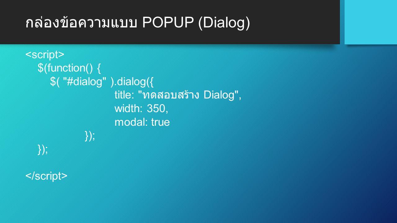 กล่องข้อความแบบ POPUP (Dialog) $(function() { $( #dialog ).dialog({ title: ทดสอบสร้าง Dialog , width: 350, modal: true });