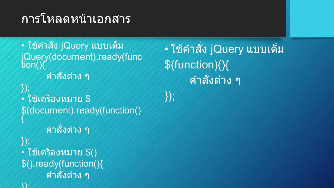 การโหลดหน้าเอกสาร ใช้คำสั่ง jQuery แบบเต็ม jQuery(document).ready(func tion(){ คำสั่งต่าง ๆ }); ใช้เครื่องหมาย $ $(document).ready(function() { คำสั่งต่าง ๆ }); ใช้เครื่องหมาย $() $().ready(function(){ คำสั่งต่าง ๆ }); ใช้คำสั่ง jQuery แบบเต็ม $(function)(){ คำสั่งต่าง ๆ });