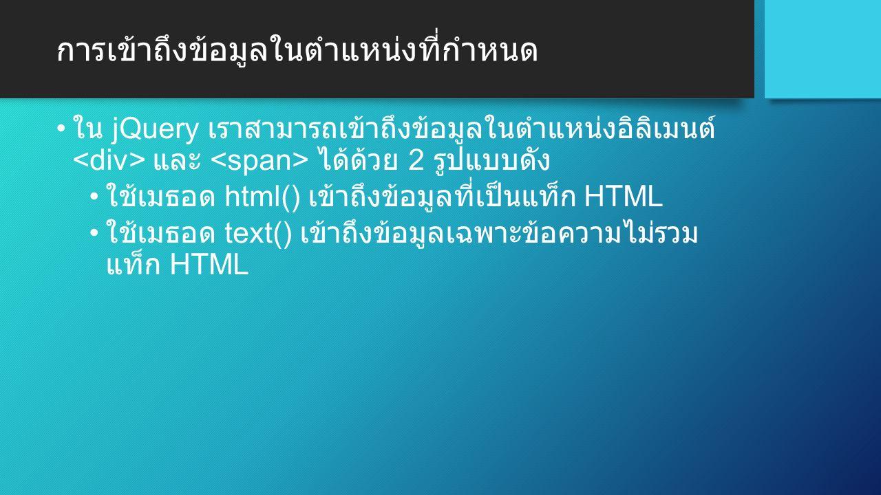 การเข้าถึงข้อมูลในตำแหน่งที่กำหนด ใน jQuery เราสามารถเข้าถึงข้อมูลในตำแหน่งอิลิเมนต์ และ ได้ด้วย 2 รูปแบบดัง ใช้เมธอด html() เข้าถึงข้อมูลที่เป็นแท็ก HTML ใช้เมธอด text() เข้าถึงข้อมูลเฉพาะข้อความไม่รวม แท็ก HTML