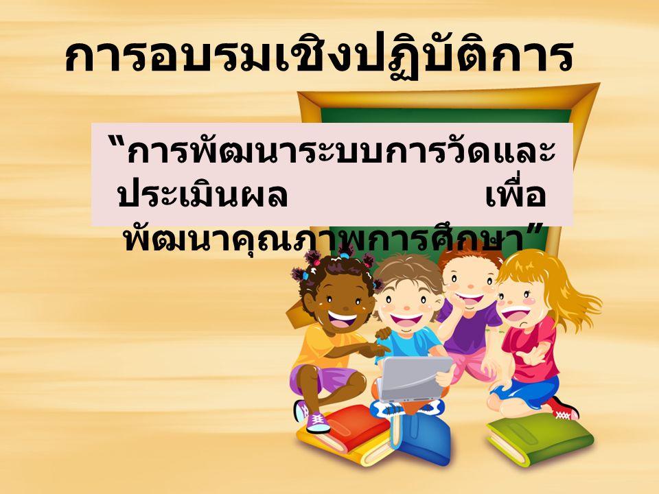 การพัฒนาระบบการวัดและ ประเมินผล เพื่อ พัฒนาคุณภาพการศึกษา การอบรมเชิงปฏิบัติการ